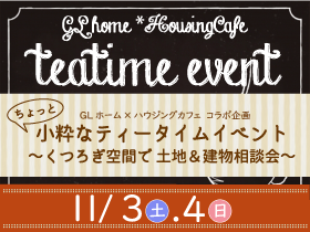 【11月3日4日】ちょっと小粋なティータイムイベント~くつろぎ空間で土地&建物相談会~