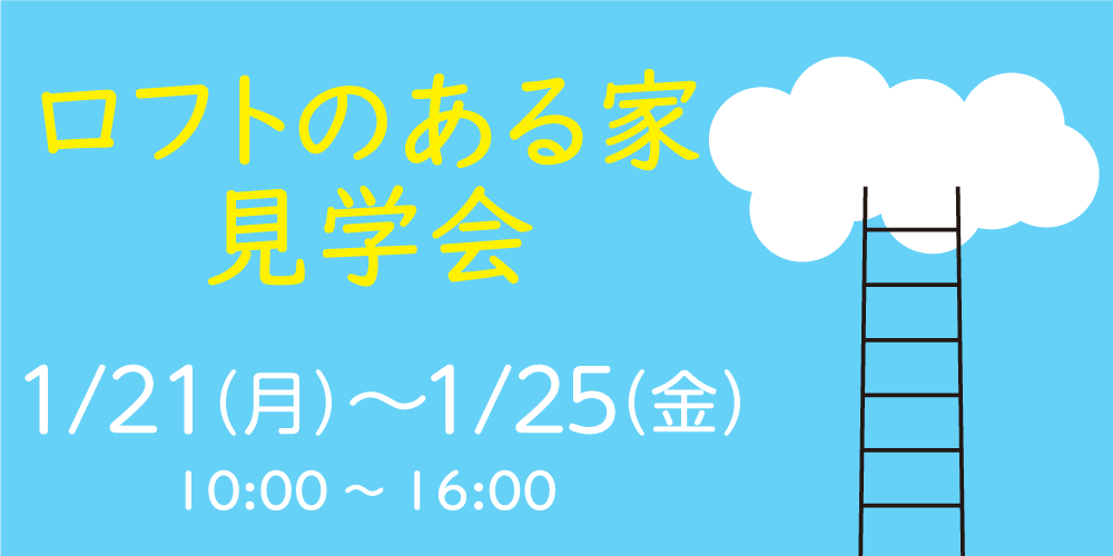【1/21(月)-25(金)】ロフトのある家見学会